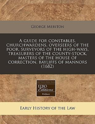 A Guide for Constables, Churchwardens, Overseers of the Poor, Surveyors of the High-Ways, Treasurers of the County-Stock, Masters of the House of Correction, Bayliffs of Mannors (1682)