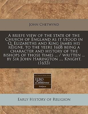 A Briefe View of the State of the Church of England as It Stood in Q. Elizabeths and King James His Reigne, to the Yeere 1608 Being a Character and History of the Bishops of Those Times ... / Written ... by Sir John Harington ..., Knight. (1653)