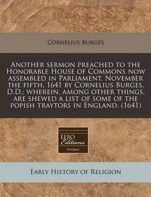 Another Sermon Preached to the Honorable House of Commons Now Assembled in Parliament, November the Fifth, 1641 by Cornelius Burges, D.D.; Wherein, Among Other Things, Are Shewed a List of Some of the Popish Traytors in England. (1641)