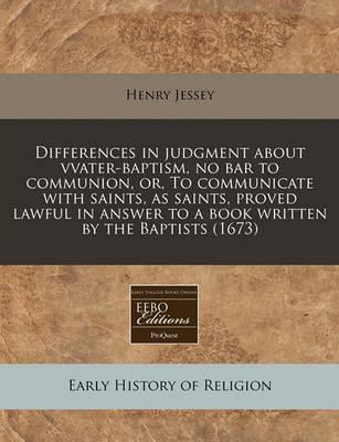 Differences in Judgment about Vvater-Baptism, No Bar to Communion, Or, to Communicate with Saints, as Saints, Proved Lawful in Answer to a Book Written by the Baptists (1673)