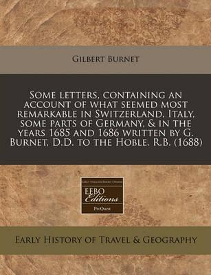 Some Letters, Containing an Account of What Seemed Most Remarkable in Switzerland, Italy, Some Parts of Germany, & in the Years 1685 and 1686 Written by G. Burnet, D.D. to the Hoble. R.B. (1688)