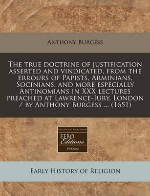 The True Doctrine of Justification Asserted and Vindicated, from the Errours of Papists, Arminians, Socinians, and More Especially Antinomians in XXX Lectures Preached at Lawrence-Iury, London / By Anthony Burgess ... (1651)