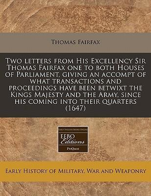 Two Letters from His Excellency Sir Thomas Fairfax One to Both Houses of Parliament, Giving an Accompt of What Transactions and Proceedings Have Been Betwixt the Kings Majesty and the Army, Since His Coming Into Their Quarters (1647)