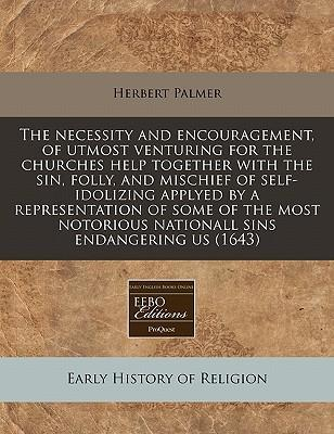 The Necessity and Encouragement, of Utmost Venturing for the Churches Help Together with the Sin, Folly, and Mischief of Self-Idolizing Applyed by a Representation of Some of the Most Notorious Nationall Sins Endangering Us (1643)