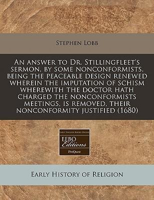 An Answer to Dr. Stillingfleet's Sermon, by Some Nonconformists, Being the Peaceable Design Renewed Wherein the Imputation of Schism Wherewith the Doctor Hath Charged the Nonconformists Meetings, Is Removed, Their Nonconformity Justified (1680)