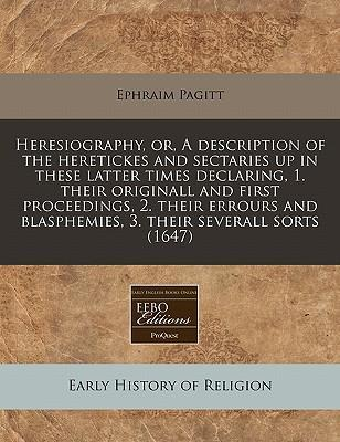 Heresiography, Or, a Description of the Heretickes and Sectaries Up in These Latter Times Declaring, 1. Their Originall and First Proceedings, 2. Their Errours and Blasphemies, 3. Their Severall Sorts (1647)