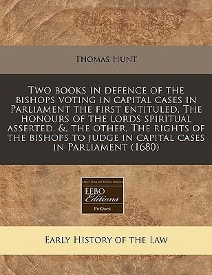 Two Books in Defence of the Bishops Voting in Capital Cases in Parliament the First Entituled, the Honours of the Lords Spiritual Asserted, &, the Other, the Rights of the Bishops to Judge in Capital Cases in Parliament (1680)