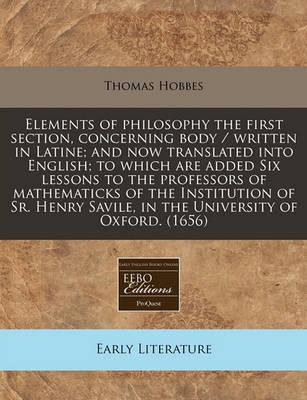 Elements of Philosophy the First Section, Concerning Body / Written in Latine; And Now Translated Into English; To Which Are Added Six Lessons to the Professors of Mathematicks of the Institution of Sr. Henry Savile, in the University of Oxford. (1656)