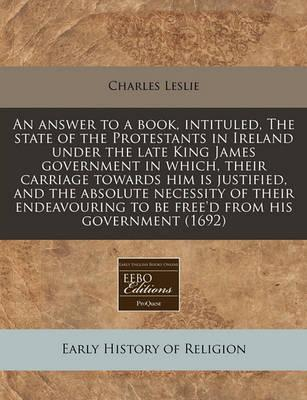 An Answer to a Book, Intituled, the State of the Protestants in Ireland Under the Late King James Government in Which, Their Carriage Towards Him Is Justified, and the Absolute Necessity of Their Endeavouring to Be Free'd from His Government (1692)