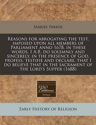 Reasons for Abrogating the Test, Imposed Upon All Members of Parliament Anno 1678. in These Words, I A.B. Do Solemnly and Sincerely, in the Presence of God, Profess, Testifie and Declare, That I Do Believe That in the Sacrament of the Lord's Supper (1688)