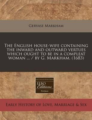 The English House-Wife Containing the Inward and Outward Vertues Which Ought to Be in a Compleat Woman ... / By G. Markham. (1683)