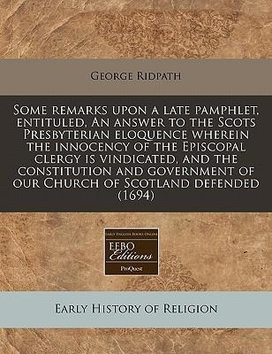 Some Remarks Upon a Late Pamphlet, Entituled, an Answer to the Scots Presbyterian Eloquence Wherein the Innocency of the Episcopal Clergy Is Vindicated, and the Constitution and Government of Our Church of Scotland Defended (1694)