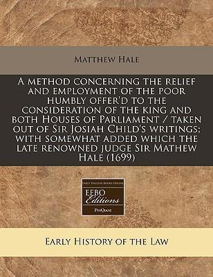 A Method Concerning the Relief and Employment of the Poor Humbly Offer'd to the Consideration of the King and Both Houses of Parliament / Taken Out of Sir Josiah Child's Writings; With Somewhat Added Which the Late Renowned Judge Sir Mathew Hale (1699)