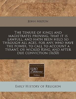 The Tenure of Kings and Magistrates Proving, That It Is Lawfull, and Hath Been Held So Through All Ages, for Any, Who Have the Power, to Call to Account a Tyrant, or Wicked King, and After Due Conviction (1650)