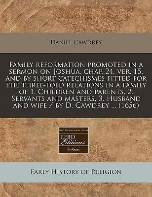 Family Reformation Promoted in a Sermon on Joshua, Chap. 24. Ver. 15. and by Short Catechismes Fitted for the Three-Fold Relations in a Family of 1. Children and Parents, 2. Servants and Masters, 3. Husband and Wife / By D. Cawdrey ... (1656)