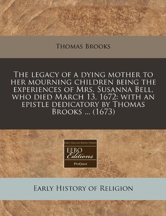 The Legacy of a Dying Mother to Her Mourning Children Being the Experiences of Mrs. Susanna Bell, Who Died March 13, 1672
