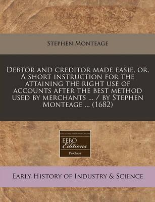 Debtor and Creditor Made Easie, Or, a Short Instruction for the Attaining the Right Use of Accounts After the Best Method Used by Merchants ... / By Stephen Monteage ... (1682)