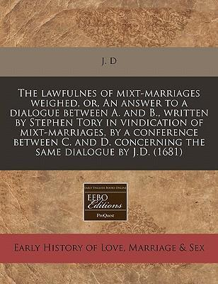 The Lawfulnes of Mixt-Marriages Weighed, Or, an Answer to a Dialogue Between A. and B., Written by Stephen Tory in Vindication of Mixt-Marriages, by a Conference Between C. and D. Concerning the Same Dialogue by J.D. (1681)