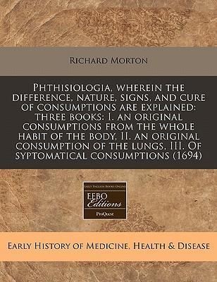 Phthisiologia, Wherein the Difference, Nature, Signs, and Cure of Consumptions Are Explained