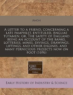 A Letter to a Friend, Concerning a Late Pamphlet, Entituled, Angliae Tutamen, Or, the Safety of England Being an Account of the Banks, Lotteries, Mines, Divings, Drawings, Liftings, and Other Engines, and Many Pernicious Projects Now on Foot (1696)