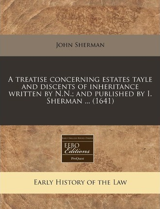A Treatise Concerning Estates Tayle and Discents of Inheritance Written by N.N.; And Published by I. Sherman ... (1641)