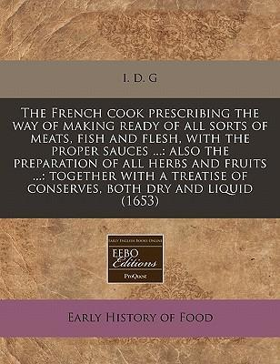 The French Cook Prescribing the Way of Making Ready of All Sorts of Meats, Fish and Flesh, with the Proper Sauces ...