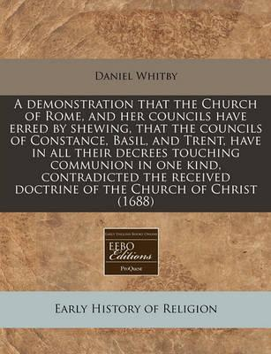 A Demonstration That the Church of Rome, and Her Councils Have Erred by Shewing, That the Councils of Constance, Basil, and Trent, Have in All Their Decrees Touching Communion in One Kind, Contradicted the Received Doctrine of the Church of Christ (1688)