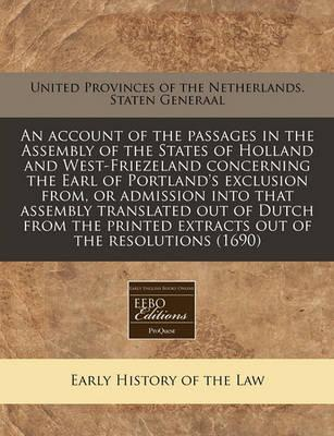 An Account of the Passages in the Assembly of the States of Holland and West-Friezeland Concerning the Earl of Portland's Exclusion From, or Admission Into That Assembly Translated Out of Dutch from the Printed Extracts Out of the Resolutions (1690)