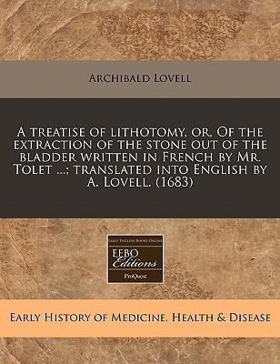 A Treatise of Lithotomy, Or, of the Extraction of the Stone Out of the Bladder Written in French by Mr. Tolet ...; Translated Into English by A. Lovell. (1683)