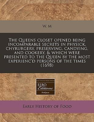 The Queens Closet Opened Being Incomparable Secrets in Physick, Chyrurgery, Preserving, Candying, and Cookery, & Which Were Presented to the Queen by the Most Experienc'd Persons of the Times (1698)
