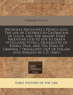 Nicholas Machiavel's Prince Also, the Life of Castruccio Castracani of Lucca, and the Meanes Duke Valentine Us'd to Put to Death Vitellozzo Vitelli, Oliverotto of Fermo, Paul, and the Duke of Gravina / Translated Out of Italian Into English by E.D. (1661)