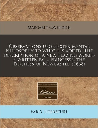 Observations Upon Experimental Philosophy to Which Is Added, the Description of a New Blazing World / Written by ... Princesse, the Duchess of Newcastle. (1668)