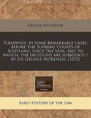 Pleadings, in Some Remarkable Cases, Before the Supreme Courts of Scotland, Since the Year, 1661 to Which, the Decisions Are Subjoyn'd / By Sir George McKenzie. (1672)