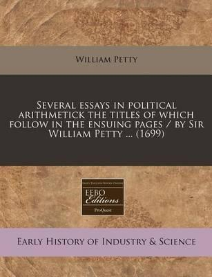 Several Essays in Political Arithmetick the Titles of Which Follow in the Ensuing Pages / By Sir William Petty ... (1699)