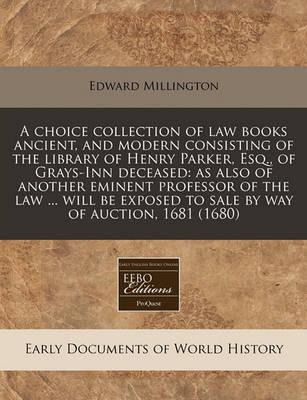 A Choice Collection of Law Books Ancient, and Modern Consisting of the Library of Henry Parker, Esq., of Grays-Inn Deceased