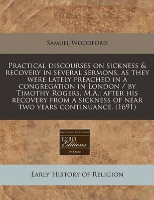 Practical Discourses on Sickness & Recovery in Several Sermons, as They Were Lately Preached in a Congregation in London / By Timothy Rogers, M.A.; After His Recovery from a Sickness of Near Two Years Continuance. (1691)