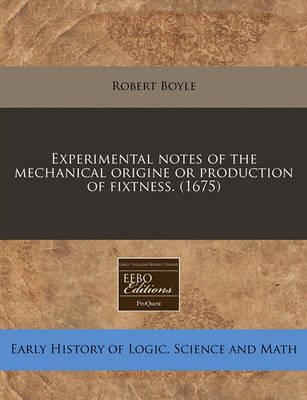 Experimental Notes of the Mechanical Origine or Production of Fixtness. (1675)