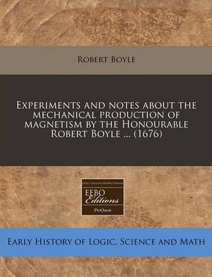 Experiments and Notes about the Mechanical Production of Magnetism by the Honourable Robert Boyle ... (1676)
