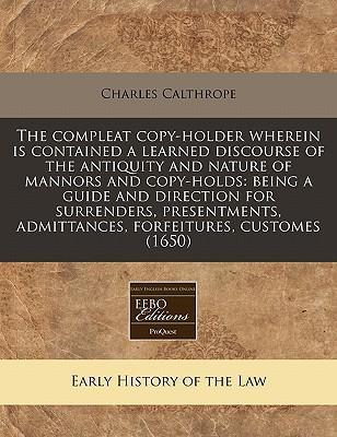 The Compleat Copy-Holder Wherein Is Contained a Learned Discourse of the Antiquity and Nature of Mannors and Copy-Holds