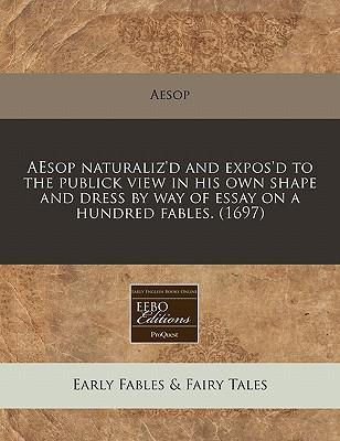 Aesop Naturaliz'd and Expos'd to the Publick View in His Own Shape and Dress by Way of Essay on a Hundred Fables. (1697)