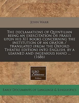 The Declamations of Quintilian Being an Exercitation or Praxis Upon His XII Books Concerning the Institution of an Orator / Translated (from the Oxford Theatre Edition) Into English, by a Learned and Ingenious Hand ... (1686)