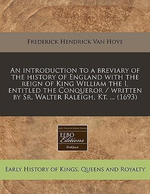 An Introduction to a Breviary of the History of England with the Reign of King William the I, Entitled the Conqueror / Written by Sr. Walter Raleigh, Kt. ... (1693)