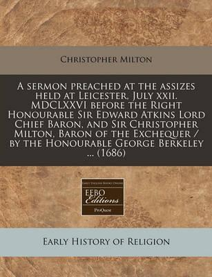 A Sermon Preached at the Assizes Held at Leicester, July XXII. MDCLXXVI Before the Right Honourable Sir Edward Atkins Lord Chief Baron, and Sir Christopher Milton, Baron of the Exchequer / By the Honourable George Berkeley ... (1686)