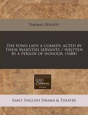 The Fond Lady a Comedy, Acted by Their Majesties Servants / Written by a Person of Honour. (1684)