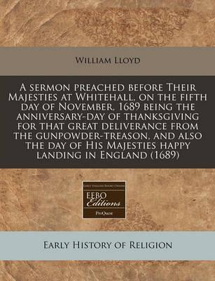 A Sermon Preached Before Their Majesties at Whitehall, on the Fifth Day of November, 1689 Being the Anniversary-Day of Thanksgiving for That Great Deliverance from the Gunpowder-Treason, and Also the Day of His Majesties Happy Landing in England (1689)