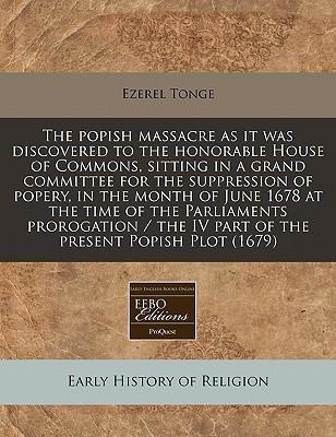 The Popish Massacre as It Was Discovered to the Honorable House of Commons, Sitting in a Grand Committee for the Suppression of Popery, in the Month of June 1678 at the Time of the Parliaments Prorogation / The IV Part of the Present Popish Plot (1679)