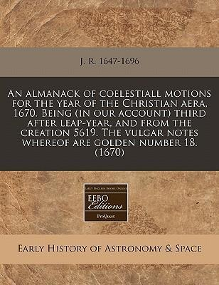 An Almanack of Coelestiall Motions for the Year of the Christian Aera, 1670. Being (in Our Account) Third After Leap-Year, and from the Creation 5619. the Vulgar Notes Whereof Are Golden Number 18. (1670)