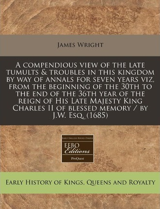 A Compendious View of the Late Tumults & Troubles in This Kingdom by Way of Annals for Seven Years Viz, from the Beginning of the 30th to the End of the 36th Year of the Reign of His Late Majesty King Charles II of Blessed Memory / By J.W. Esq. (1685)