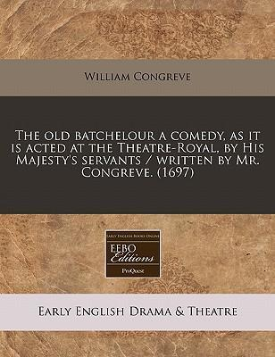 The Old Batchelour a Comedy, as It Is Acted at the Theatre-Royal, by His Majesty's Servants / Written by Mr. Congreve. (1697)