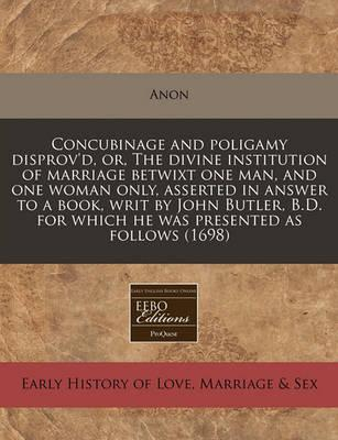 Concubinage and Poligamy Disprov'd, Or, the Divine Institution of Marriage Betwixt One Man, and One Woman Only, Asserted in Answer to a Book, Writ by John Butler, B.D. for Which He Was Presented as Follows (1698)